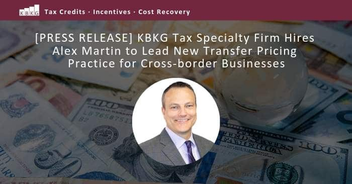 [PRESS RELEASE] KBKG Tax Specialty Firm Hires Alex Martin to Lead New Transfer Pricing Practice for Cross-border Businesses